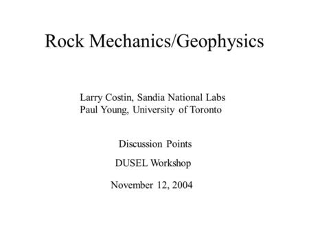 Rock Mechanics/Geophysics Larry Costin, Sandia National Labs Paul Young, University of Toronto Discussion Points November 12, 2004 DUSEL Workshop.