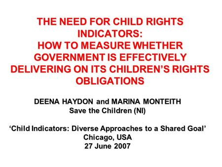 THE NEED FOR CHILD RIGHTS INDICATORS: HOW TO MEASURE WHETHER GOVERNMENT IS EFFECTIVELY DELIVERING ON ITS CHILDREN'S RIGHTS OBLIGATIONS DEENA HAYDON and.