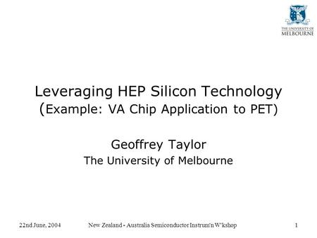 22nd June, 2004New Zealand - Australia Semiconductor Instrum'n W'kshop1 Leveraging HEP Silicon Technology ( Example: VA Chip Application to PET) Geoffrey.