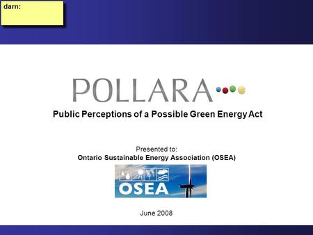 Presented to: Ontario Sustainable Energy Association (OSEA) June 2008 Public Perceptions of a Possible Green Energy Act darn:
