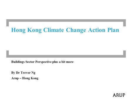 Buildings Sector Perspective plus a bit more By Dr Trevor Ng Arup – Hong Kong Hong Kong Climate Change Action Plan.