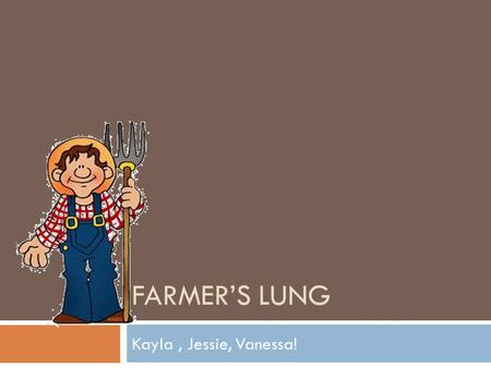 FARMER'S LUNG Kayla, Jessie, Vanessa!. Causes!  Breathing mouldy spores of hay  closed space without good ventilation — such as a barn in the winter.