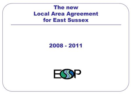 The new Local Area Agreement for East Sussex 2008 - 2011.