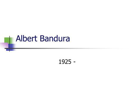 Albert Bandura 1925 -. Biography Born in the province of Alberta, Canada. Attended the University of British Columbia, Vancouver Took psychology because.