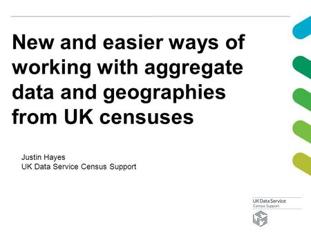 New and easier ways of working with aggregate data and geographies from UK censuses Justin Hayes UK Data Service Census Support.