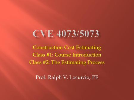 Construction Cost Estimating Class #1: Course Introduction Class #2: The Estimating Process Prof. Ralph V. Locurcio, PE.