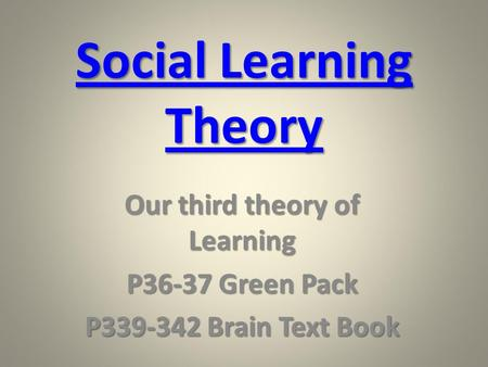 Social Learning Theory Social Learning Theory Our third theory of Learning P36-37 Green Pack P339-342 Brain Text Book.