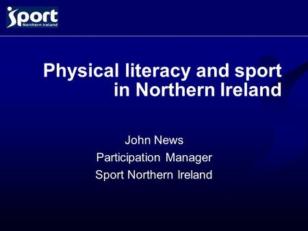 Physical literacy and sport in Northern Ireland John News Participation Manager Sport Northern Ireland.