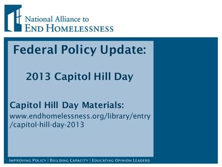 Federal Policy Update: 2013 Capitol Hill Day Capitol Hill Day Materials: www.endhomelessness.org/library/entry /capitol-hill-day-2013.