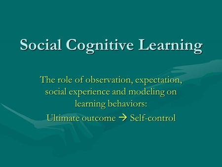 Social Cognitive Learning The role of observation, expectation, social experience and modeling on learning behaviors: Ultimate outcome  Self-control.