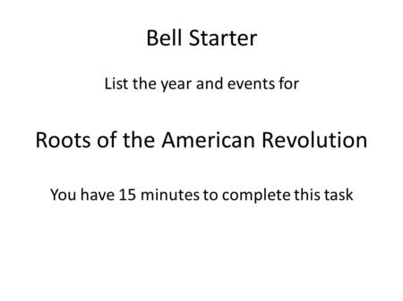Bell Starter List the year and events for Roots of the American Revolution You have 15 minutes to complete this task.