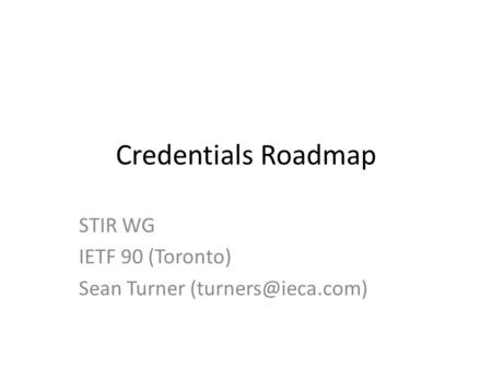 Credentials Roadmap STIR WG IETF 90 (Toronto) Sean Turner