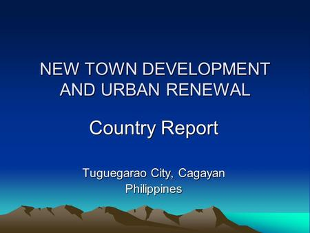 NEW TOWN DEVELOPMENT AND URBAN RENEWAL Country Report Tuguegarao City, Cagayan Philippines.