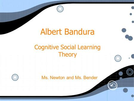 Albert Bandura Cognitive Social Learning Theory Ms. Newton and Ms. Bender.