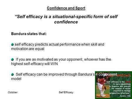 "OctoberSelf Efficacy Confidence and Sport ""Self efficacy is a situational-specific form of self confidence Bandura states that: self efficacy predicts."