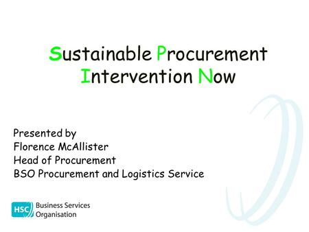 Sustainable Procurement Intervention Now Presented by Florence McAllister Head of Procurement BSO Procurement and Logistics Service.