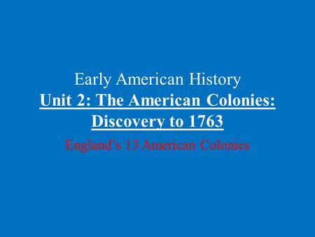 Early American History Unit 2: The American Colonies: Discovery to 1763 England's 13 American Colonies.