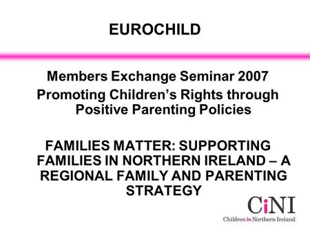 EUROCHILD Members Exchange Seminar 2007 Promoting Children's Rights through Positive Parenting Policies FAMILIES MATTER: SUPPORTING FAMILIES IN NORTHERN.
