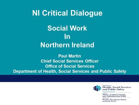 NI Critical Dialogue Social Work In Northern Ireland Paul Martin Chief Social Services Officer Office of Social Services Department of Health, Social Services.