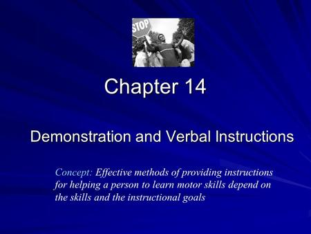 Chapter 14 Demonstration and Verbal Instructions Concept: Effective methods of providing instructions for helping a person to learn motor skills depend.