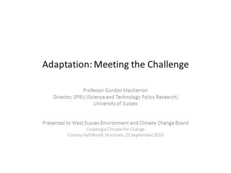 Adaptation: Meeting the Challenge Professor Gordon MacKerron Director, SPRU (Science and Technology Policy Research) University of Sussex Presented to.