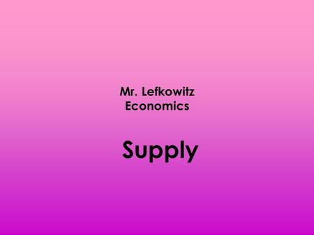 Mr. Lefkowitz Economics Supply. Producers willingness and ability to sell a good/service Supply is not an amount but a behavior.