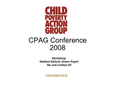 Www.cpag.org.uk CPAG Conference 2008 Workshop Welfare Reform Green Paper No one written off.