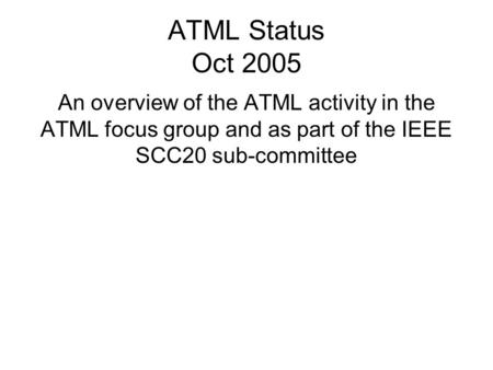 ATML Status Oct 2005 An overview of the ATML activity in the ATML focus group and as part of the IEEE SCC20 sub-committee.