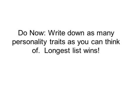Do Now: Write down as many personality traits as you can think of. Longest list wins!