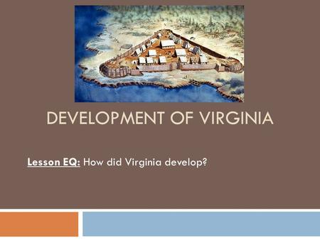 DEVELOPMENT OF VIRGINIA Lesson EQ: How did Virginia develop?
