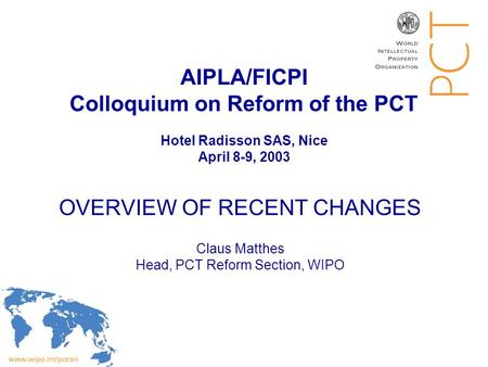AIPLA/FICPI Colloquium on Reform of the PCT Hotel Radisson SAS, Nice April 8-9, 2003 OVERVIEW OF RECENT CHANGES Claus Matthes Head, PCT Reform Section,