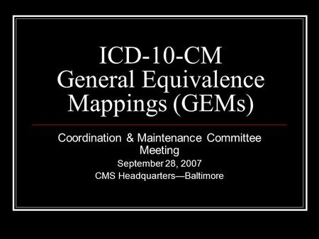 ICD-10-CM General Equivalence Mappings (GEMs) Coordination & Maintenance Committee Meeting September 28, 2007 CMS Headquarters—Baltimore.
