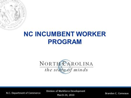 NC INCUMBENT WORKER PROGRAM Brandon C. Comeaux N.C. Department of Commerce Division of Workforce Development March 24, 2010.