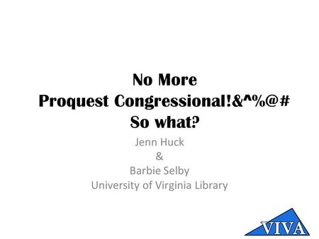 No More Proquest So what? Jenn Huck & Barbie Selby University of Virginia Library.