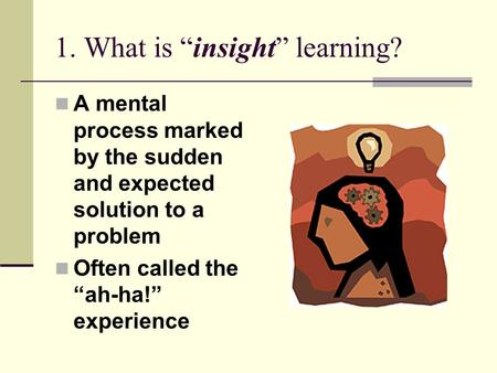 "1. What is ""insight"" learning? A mental process marked by the sudden and expected solution to a problem Often called the ""ah-ha!"" experience."