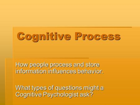 Cognitive Process How people process and store information influences behavior. What types of questions might a Cognitive Psychologist ask?