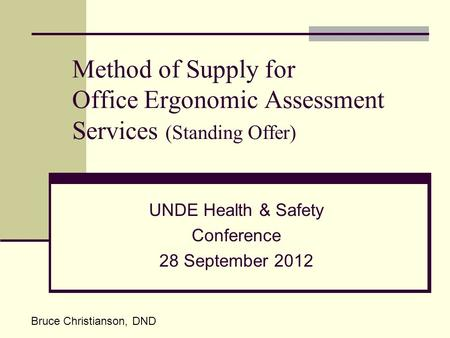 Method of Supply for Office Ergonomic Assessment Services (Standing Offer) UNDE Health & Safety Conference 28 September 2012 Bruce Christianson, DND.