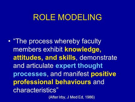 "ROLE MODELING ""The process whereby faculty members exhibit knowledge, attitudes, and skills, demonstrate and articulate expert thought processes, and manifest."