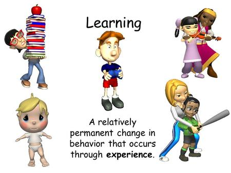 Learning A relatively permanent change in behavior that occurs through experience.