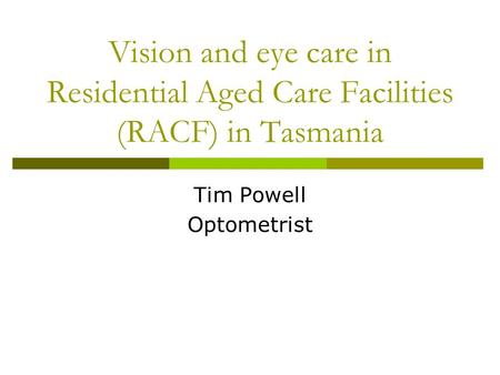 Vision and eye care in Residential Aged Care Facilities (RACF) in Tasmania Tim Powell Optometrist.