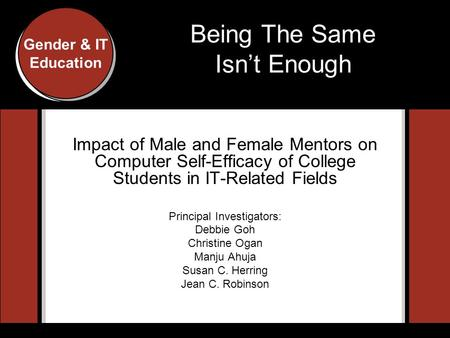 Gender and IT Education Conference, Indiana University, 2007 Gender & IT Education Being The Same Isn't Enough Impact of Male and Female Mentors on Computer.