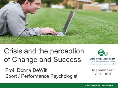 Crisis and the perception of Change and Success Prof. Donna DeWitt Sport / Performance Psychologist Academic Year 2009-2010.