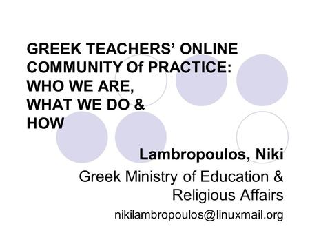 GREEK TEACHERS' ONLINE COMMUNITY Of PRACTICE: WHO WE ARE, WHAT WE DO & HOW Lambropoulos, Niki Greek Ministry of Education & Religious Affairs