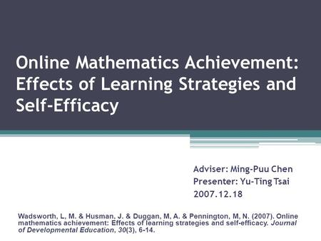 Online Mathematics Achievement: Effects of Learning Strategies and Self-Efficacy Wadsworth, L, M. & Husman, J. & Duggan, M, A. & Pennington, M, N. (2007).