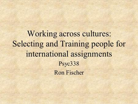 Working across cultures: Selecting and Training people for international assignments Psyc338 Ron Fischer.