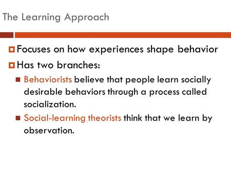 The Learning Approach  Focuses on how experiences shape behavior  Has two branches: Behaviorists believe that people learn socially desirable behaviors.