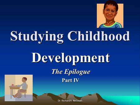 1 Dr. Richard A. NeSmith Studying Childhood Development The Epilogue Part IV.