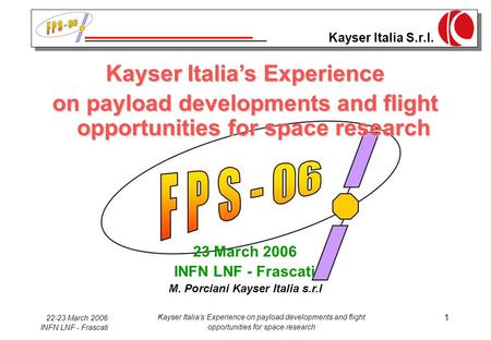 Kayser Italia S.r.l. 22-23 March 2006 INFN LNF - Frascati Kayser Italia's Experience on payload developments and flight opportunities for space research.