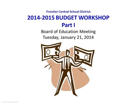 Frontier Central School District 2014-2015 BUDGET WORKSHOP Part I Board of Education Meeting Tuesday, January 21, 2014 mac2014budget120901.