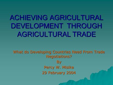 ACHIEVING AGRICULTURAL DEVELOPMENT THROUGH AGRICULTURAL TRADE What do Developing Countries Need From Trade Negotiations? By Percy W. Misika 29 February.